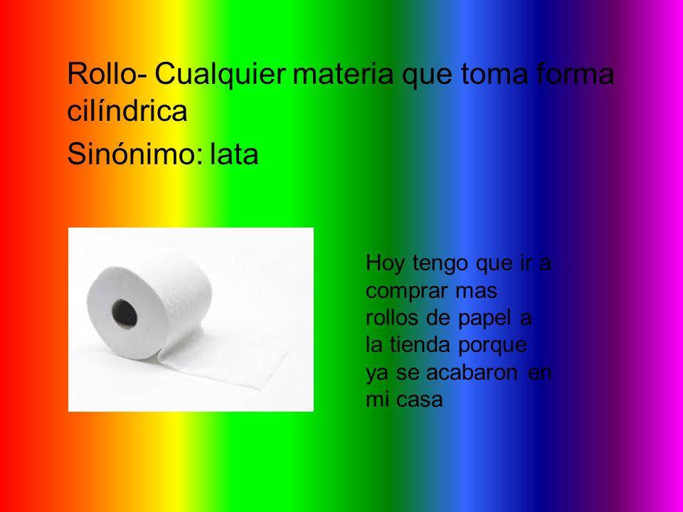 Rollo- Cualquier materia que toma forma cilíndrica Sinónimo: lata