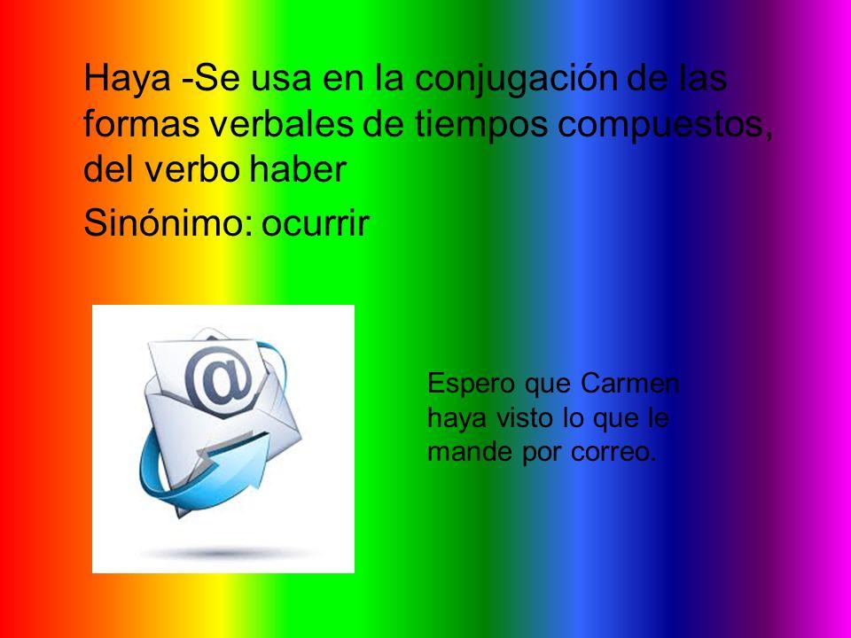 Haya -Se usa en la conjugación de las formas verbales de tiempos compuestos, del verbo haber Sinónimo: ocurrir