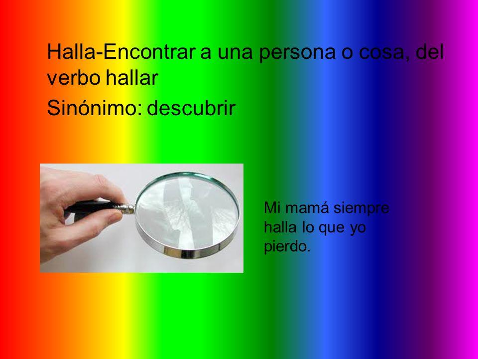 Halla-Encontrar a una persona o cosa, del verbo hallar Sinónimo: descubrir