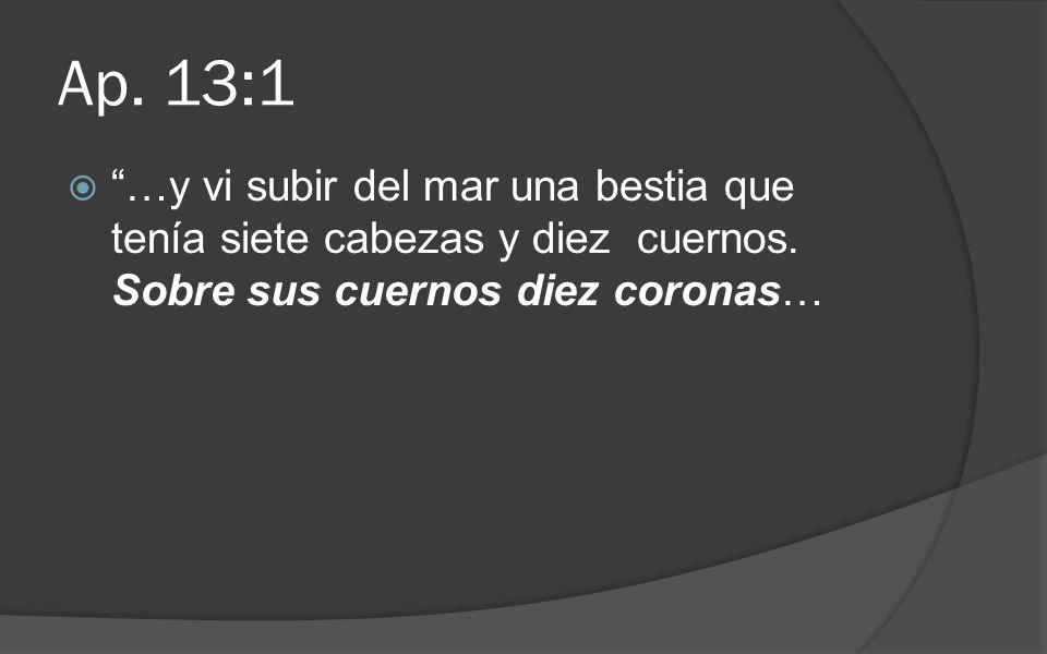 Ap. 13:1 …y vi subir del mar una bestia que tenía siete cabezas y diez cuernos.
