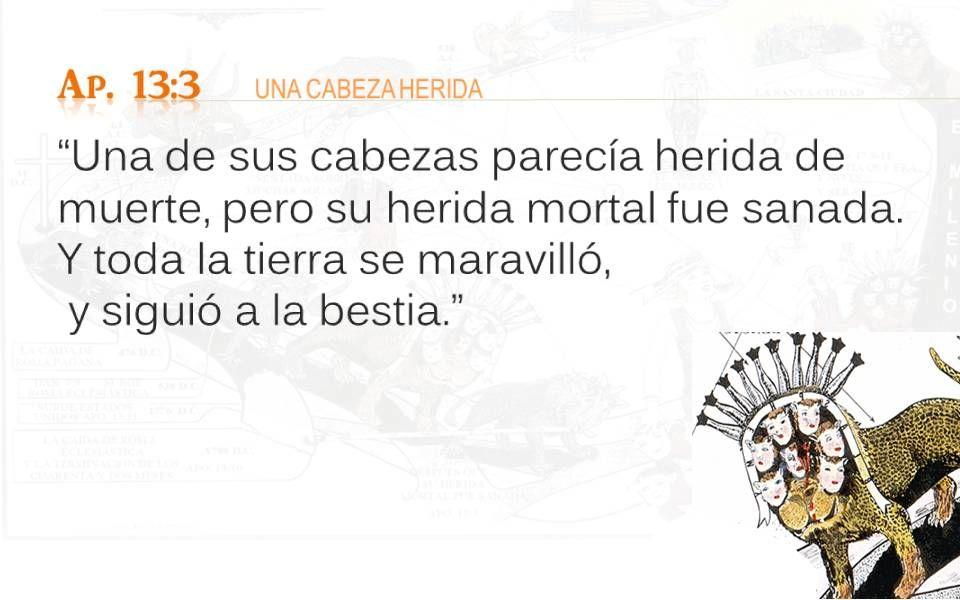 Ap. 13:3 UNA CABEZA HERIDA Una de sus cabezas parecía herida de muerte, pero su herida mortal fue sanada. Y toda la tierra se maravilló,