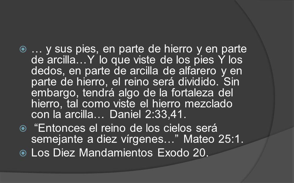 … y sus pies, en parte de hierro y en parte de arcilla…Y lo que viste de los pies Y los dedos, en parte de arcilla de alfarero y en parte de hierro, el reino será dividido. Sin embargo, tendrá algo de la fortaleza del hierro, tal como viste el hierro mezclado con la arcilla… Daniel 2:33,41.