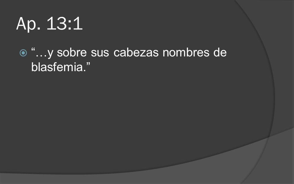 Ap. 13:1 …y sobre sus cabezas nombres de blasfemia.