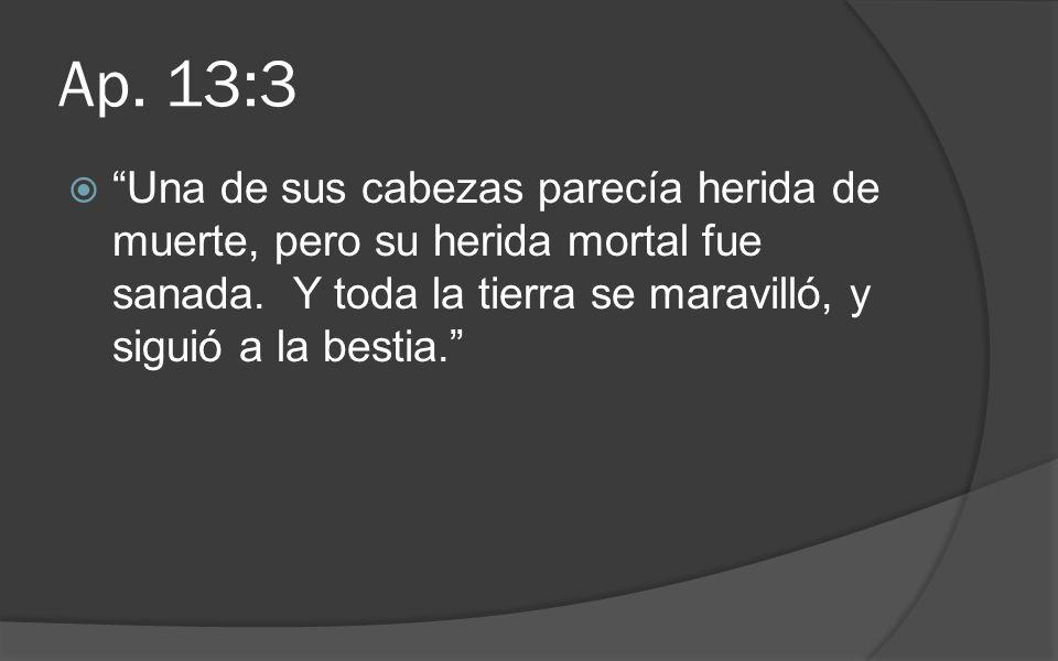 Ap. 13:3 Una de sus cabezas parecía herida de muerte, pero su herida mortal fue sanada.