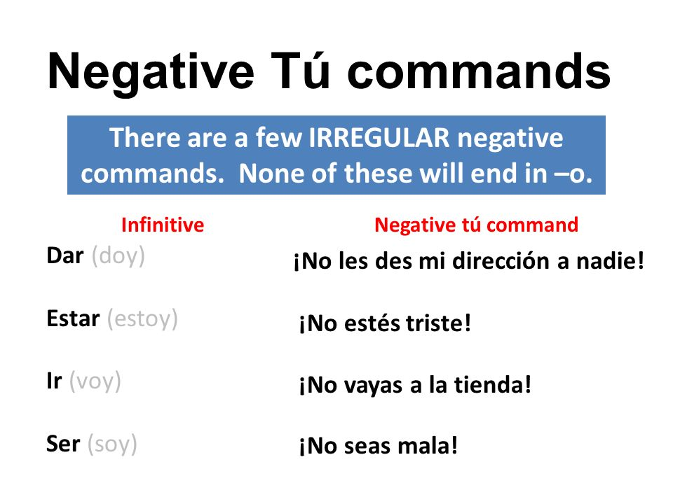 Negative Tú commands There are a few IRREGULAR negative commands. None of these will end in –o. Infinitive.