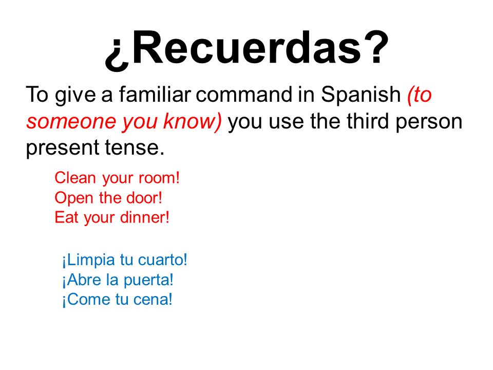 ¿Recuerdas To give a familiar command in Spanish (to someone you know) you use the third person present tense.