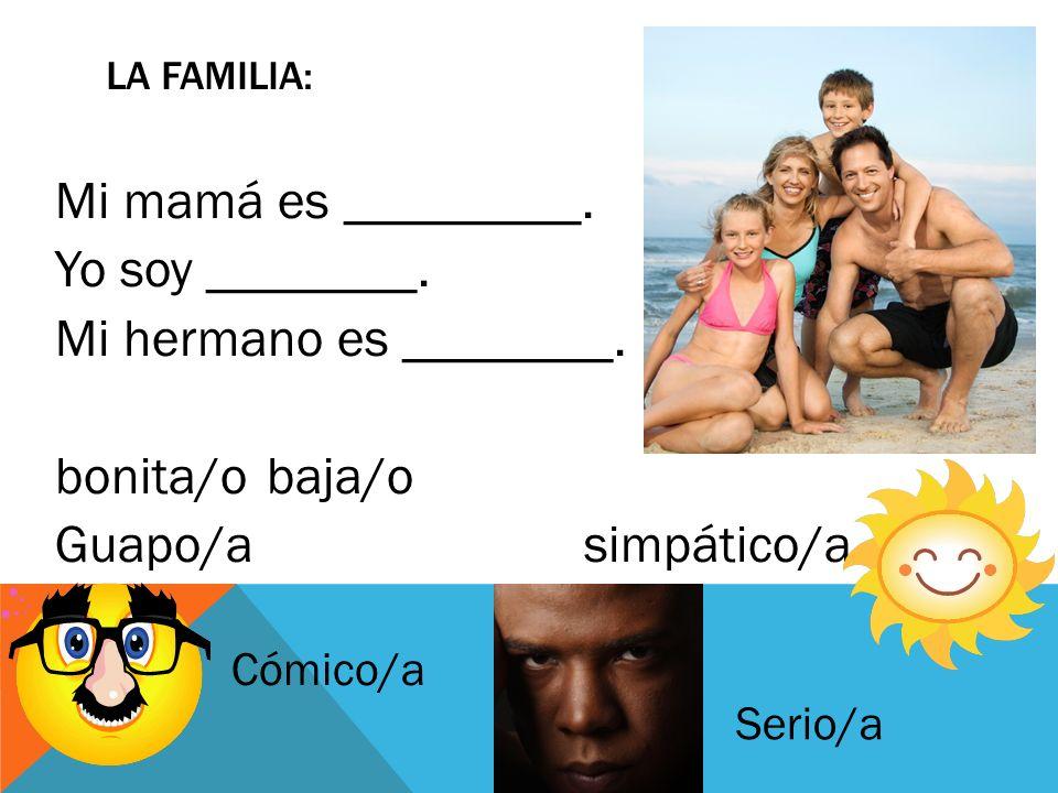La Familia: Mi mamá es _________. Yo soy ________. Mi hermano es ________. bonita/o baja/o Guapo/a simpático/a