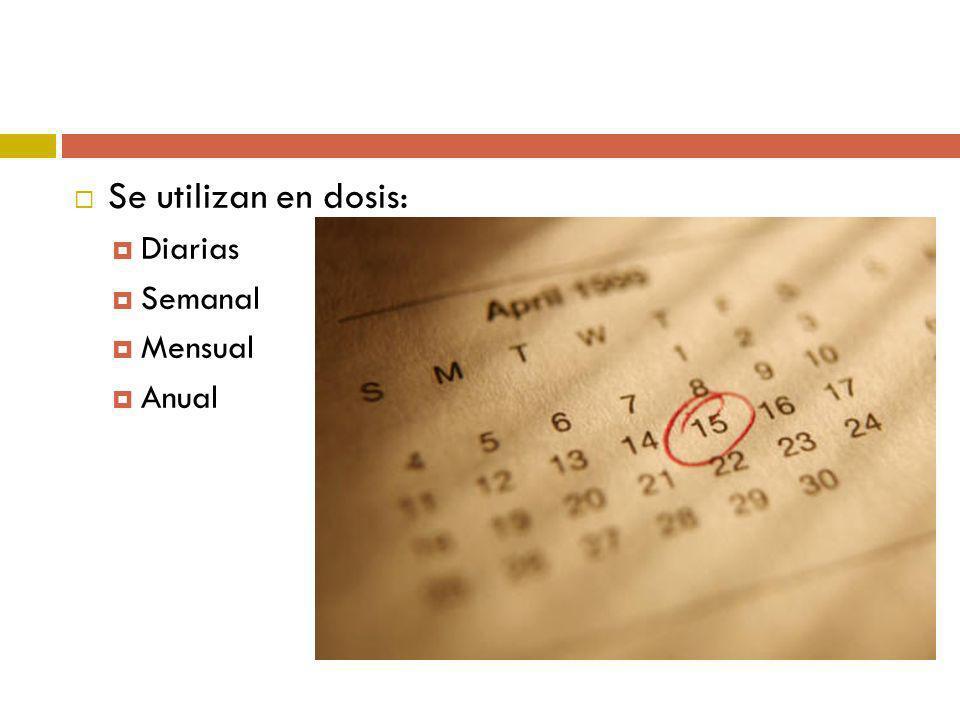 Se utilizan en dosis: Diarias Semanal Mensual Anual