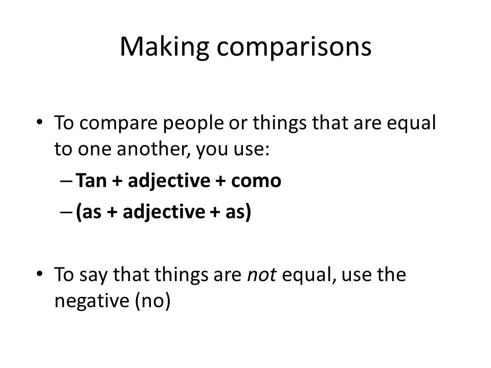 Making comparisons To compare people or things that are equal to one another, you use: Tan + adjective + como.