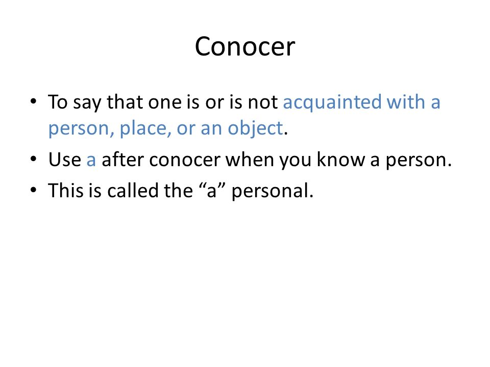 Conocer To say that one is or is not acquainted with a person, place, or an object. Use a after conocer when you know a person.