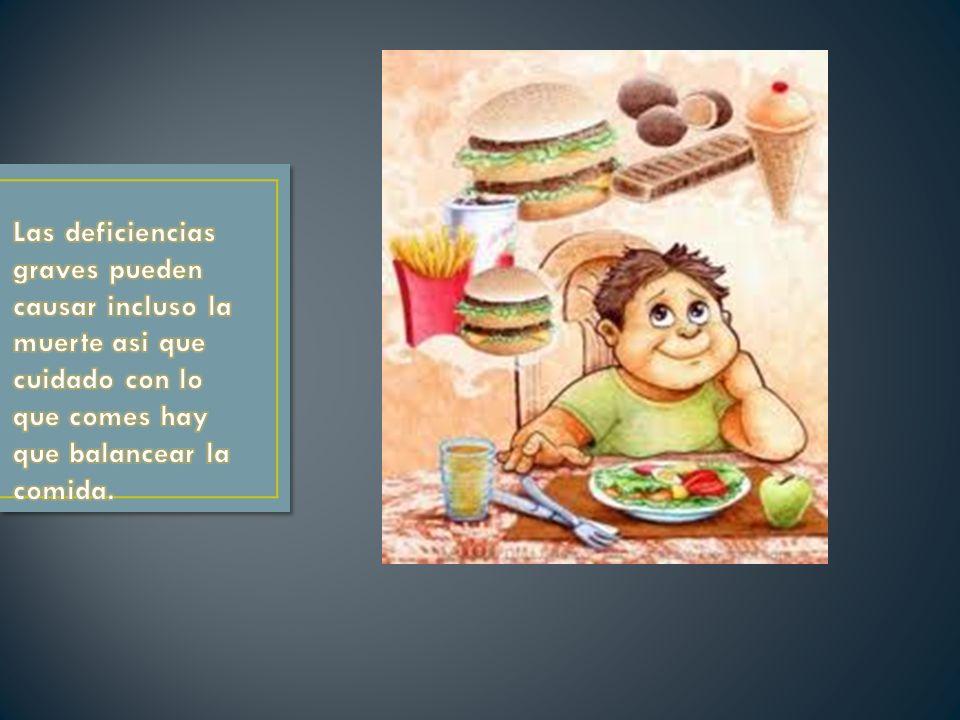 Las deficiencias graves pueden causar incluso la muerte asi que cuidado con lo que comes hay que balancear la comida.