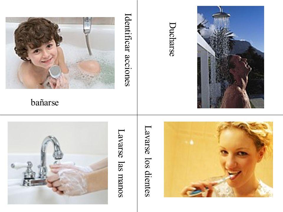 Identificar acciones Ducharse bañarse Lavarse las manos Lavarse los dientes