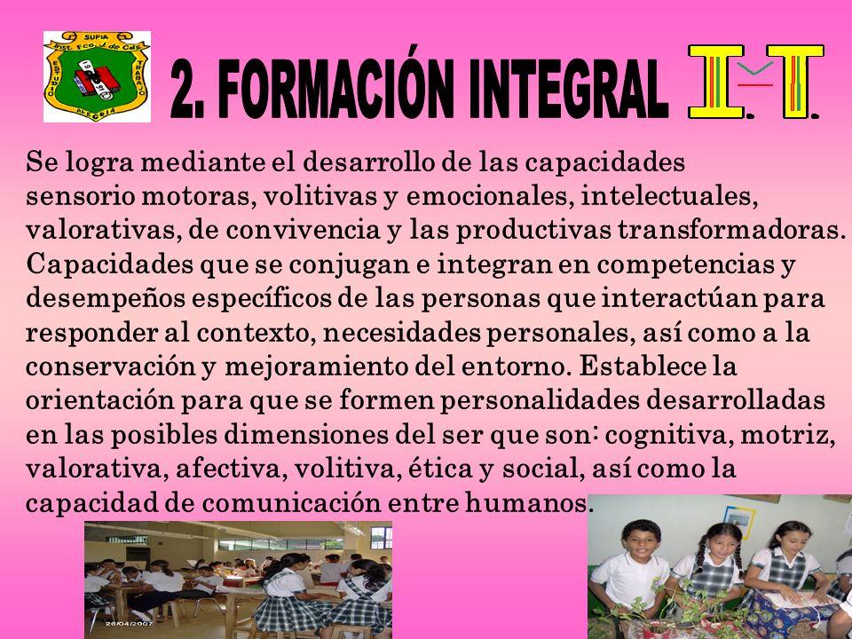 2. FORMACIÓN INTEGRAL Se logra mediante el desarrollo de las capacidades. sensorio motoras, volitivas y emocionales, intelectuales,