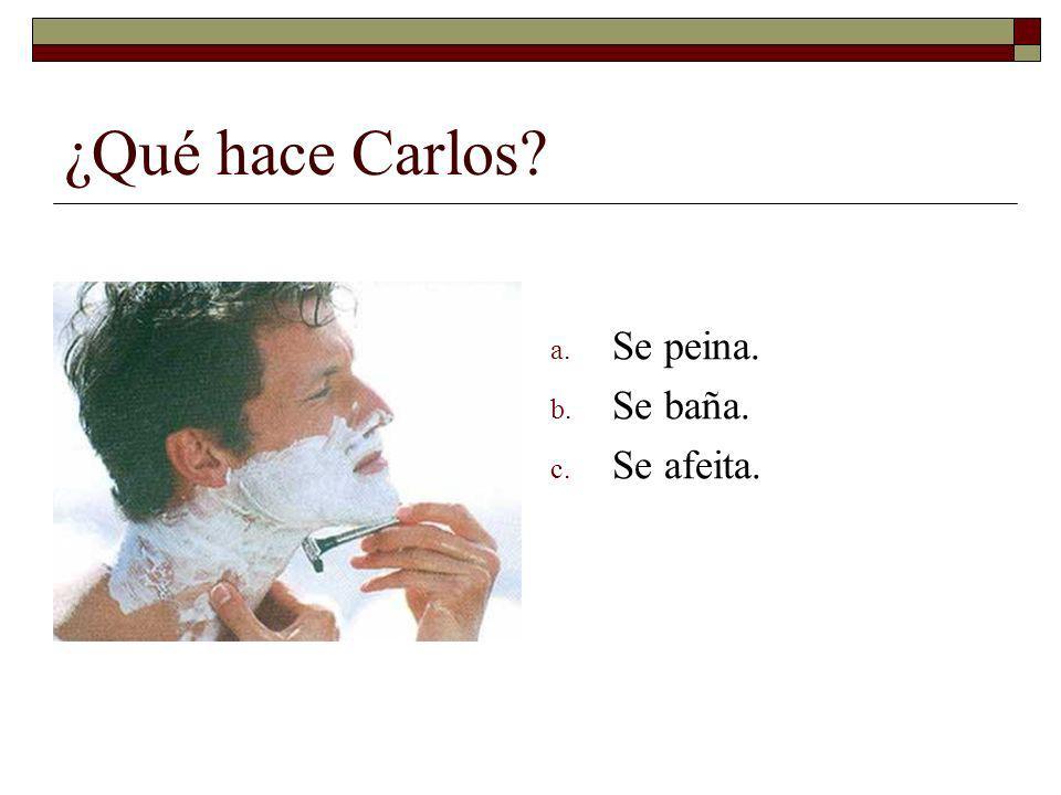 ¿Qué hace Carlos Se peina. Se baña. Se afeita.