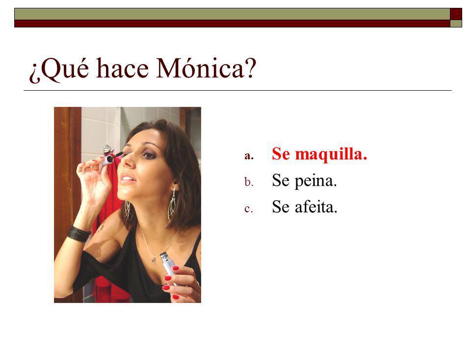 ¿Qué hace Mónica Se maquilla. Se peina. Se afeita.