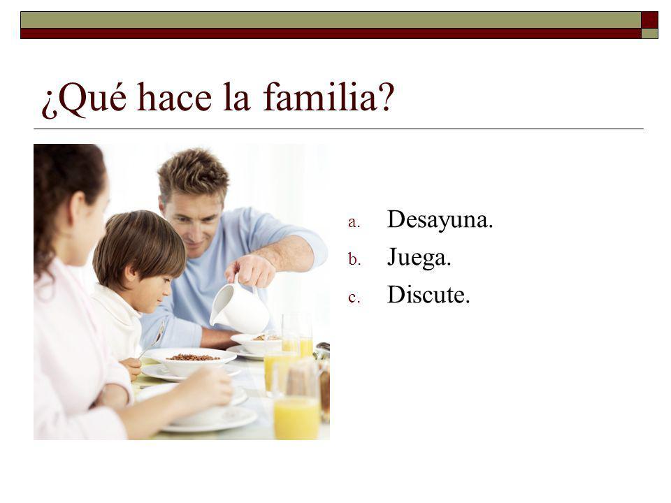 ¿Qué hace la familia Desayuna. Juega. Discute.