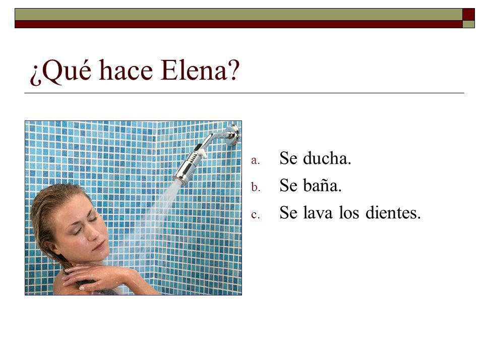 ¿Qué hace Elena Se ducha. Se baña. Se lava los dientes.