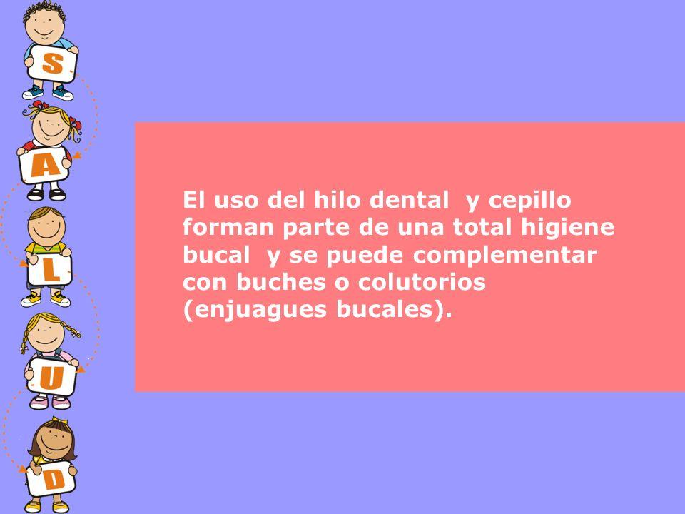 El uso del hilo dental y cepillo forman parte de una total higiene bucal y se puede complementar con buches o colutorios (enjuagues bucales).