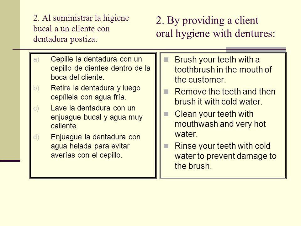 2. Al suministrar la higiene bucal a un cliente con dentadura postiza: