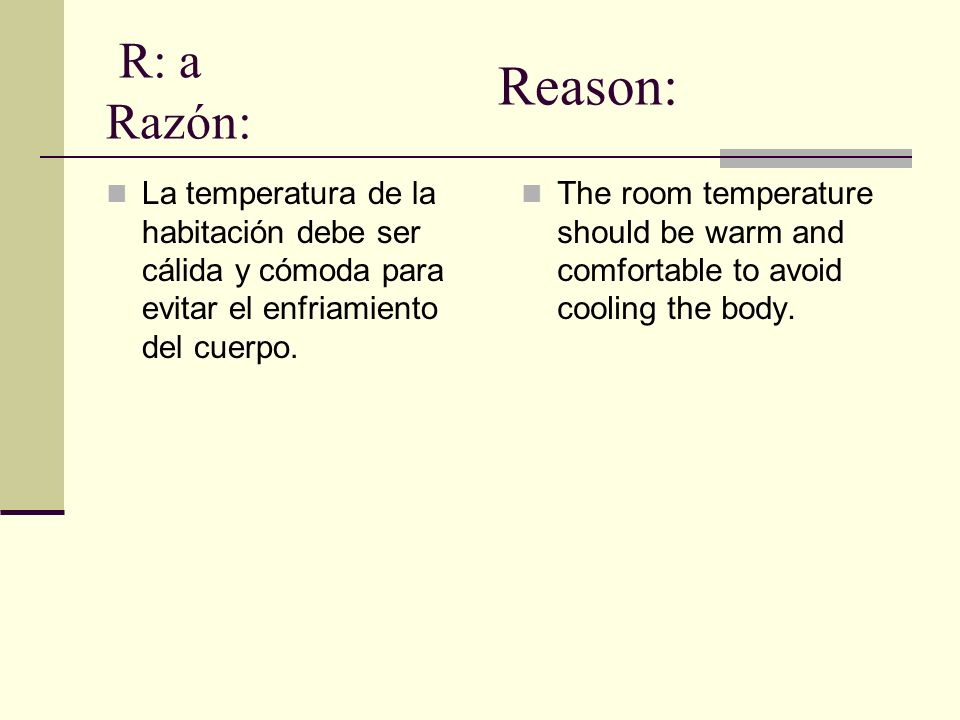 R: a Razón: Reason: La temperatura de la habitación debe ser cálida y cómoda para evitar el enfriamiento del cuerpo.