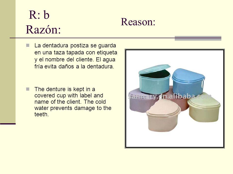 R: b Razón: Reason: La dentadura postiza se guarda en una taza tapada con etiqueta y el nombre del cliente. El agua fría evita daños a la dentadura.