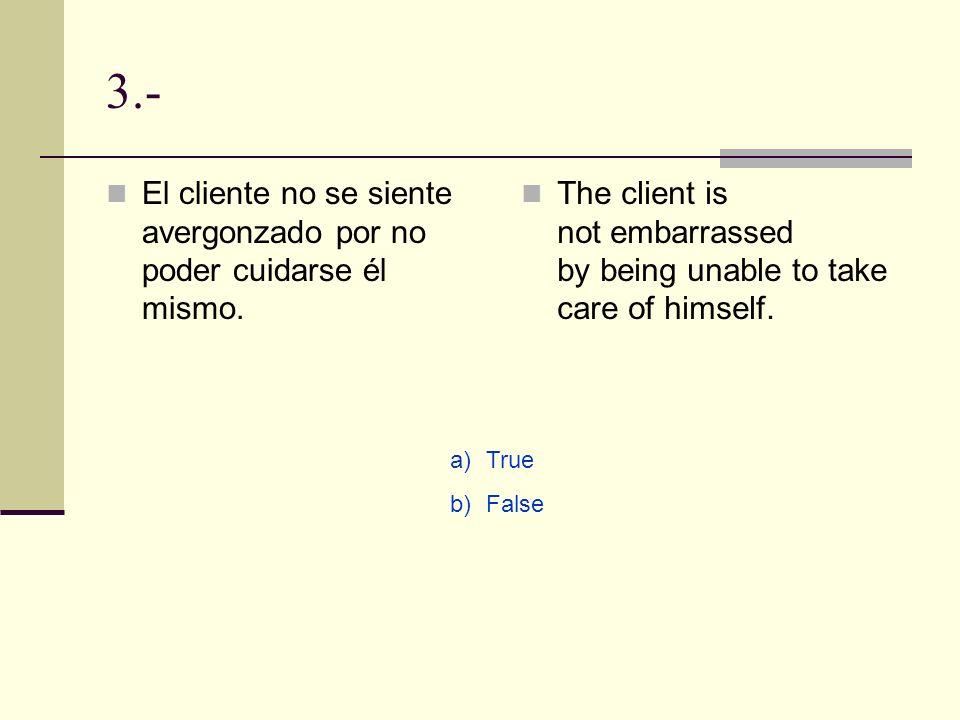 3.- El cliente no se siente avergonzado por no poder cuidarse él mismo. The client is not embarrassed by being unable to take care of himself.