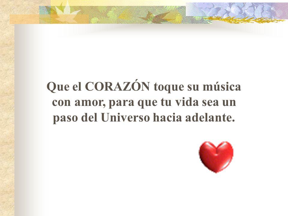 Que el CORAZÓN toque su música con amor, para que tu vida sea un paso del Universo hacia adelante.