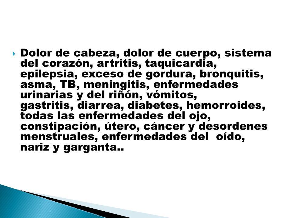 Dolor de cabeza, dolor de cuerpo, sistema del corazón, artritis, taquicardia, epilepsia, exceso de gordura, bronquitis, asma, TB, meningitis, enfermedades urinarias y del riñón, vómitos, gastritis, diarrea, diabetes, hemorroides, todas las enfermedades del ojo, constipación, útero, cáncer y desordenes menstruales, enfermedades del oído, nariz y garganta..