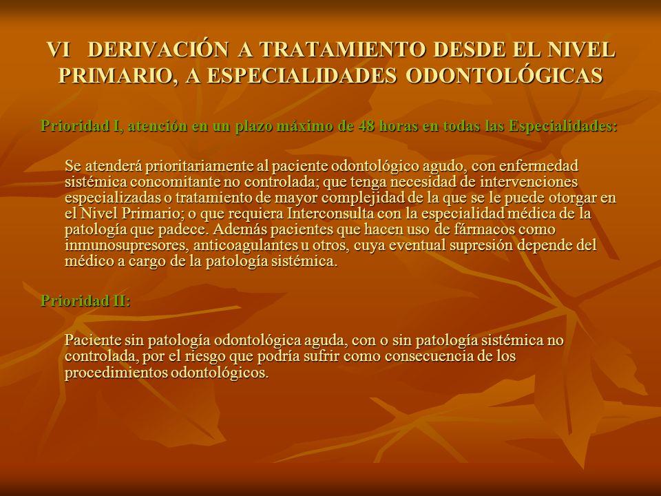 VI DERIVACIÓN A TRATAMIENTO DESDE EL NIVEL PRIMARIO, A ESPECIALIDADES ODONTOLÓGICAS