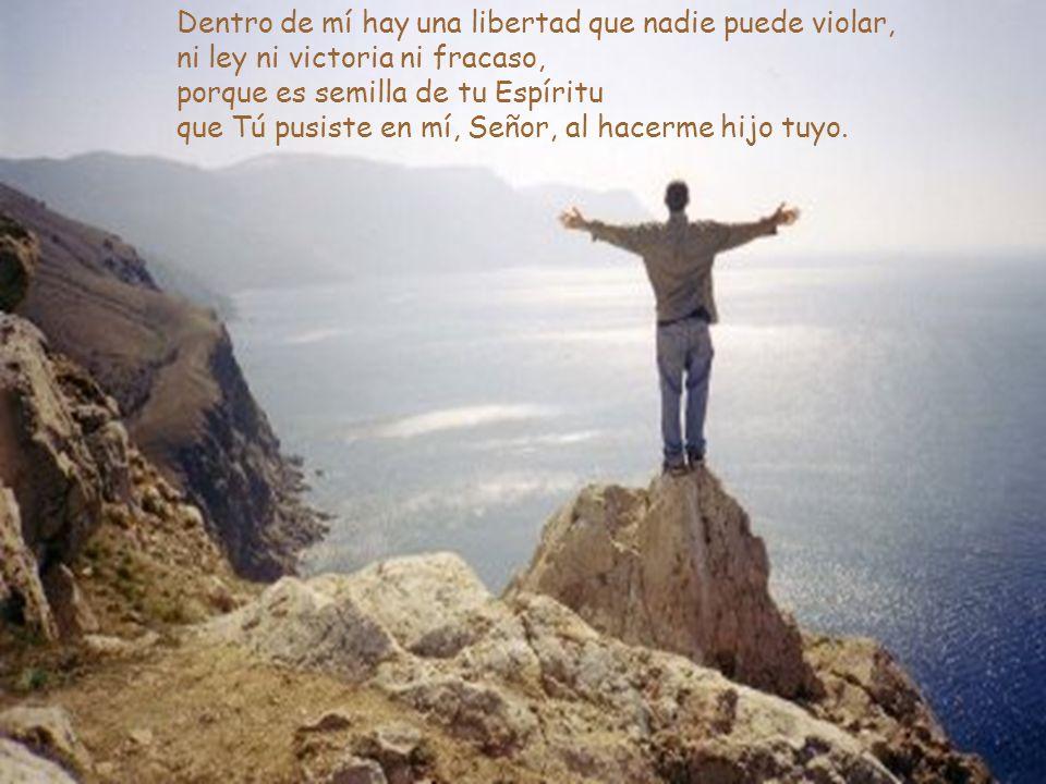 Dentro de mí hay una libertad que nadie puede violar, ni ley ni victoria ni fracaso, porque es semilla de tu Espíritu que Tú pusiste en mí, Señor, al hacerme hijo tuyo.