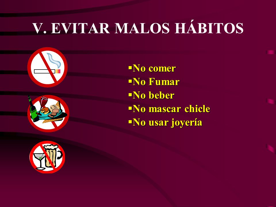 V. EVITAR MALOS HÁBITOS No comer No Fumar No beber No mascar chicle