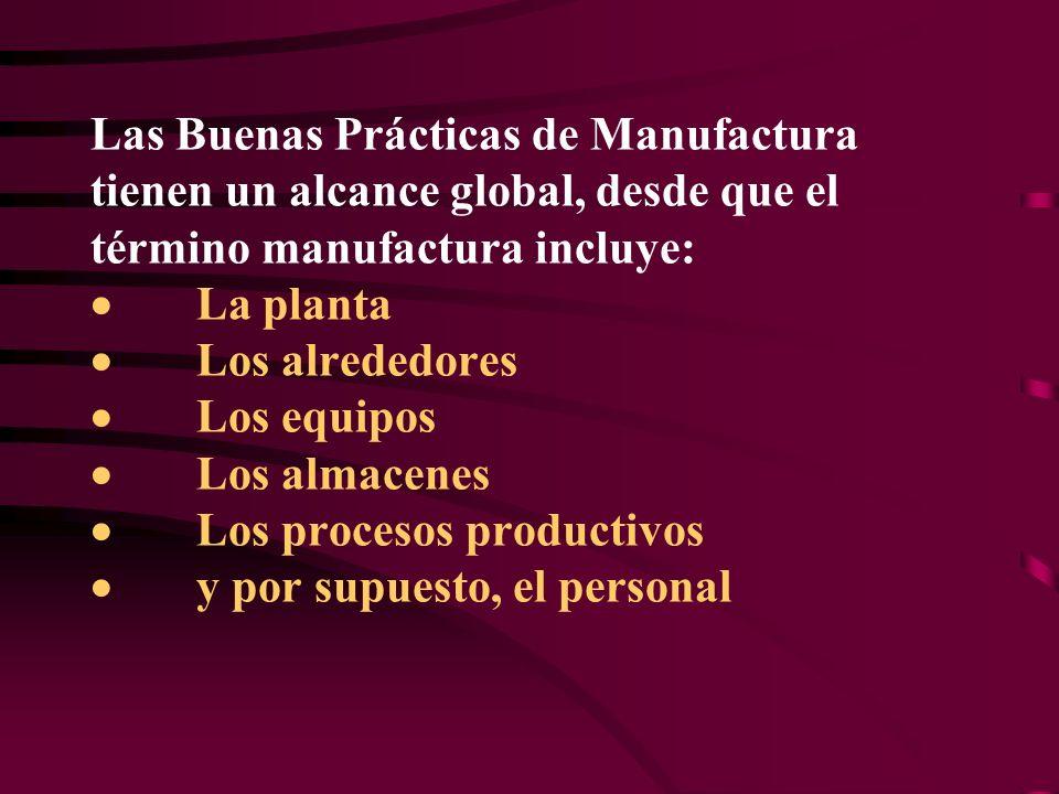 Las Buenas Prácticas de Manufactura tienen un alcance global, desde que el término manufactura incluye: · La planta · Los alrededores · Los equipos · Los almacenes · Los procesos productivos · y por supuesto, el personal
