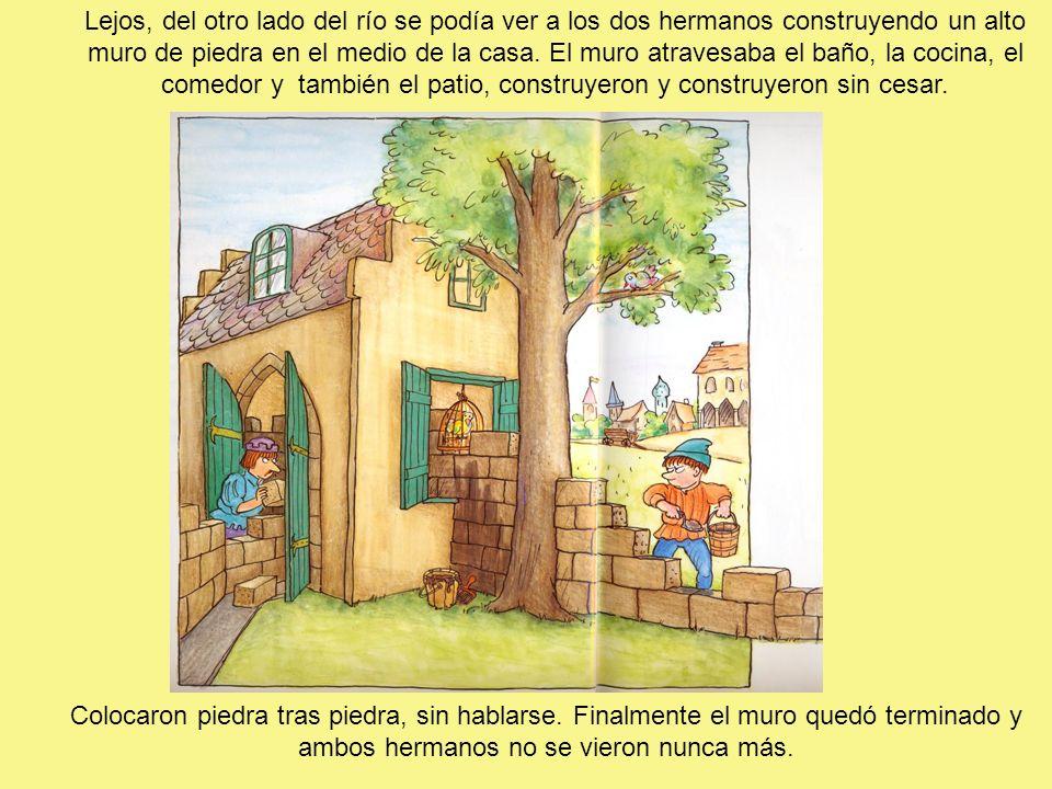 Lejos, del otro lado del río se podía ver a los dos hermanos construyendo un alto muro de piedra en el medio de la casa. El muro atravesaba el baño, la cocina, el comedor y también el patio, construyeron y construyeron sin cesar.
