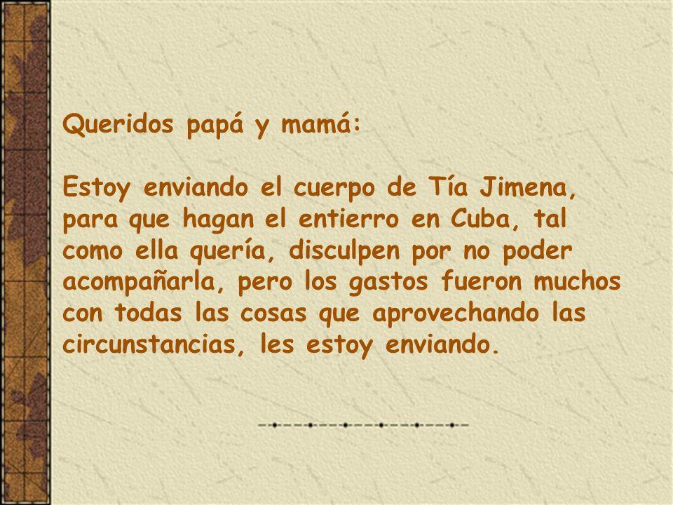 Queridos papá y mamá: Estoy enviando el cuerpo de Tía Jimena, para que hagan el entierro en Cuba, tal como ella quería, disculpen por no poder acompañarla, pero los gastos fueron muchos con todas las cosas que aprovechando las circunstancias, les estoy enviando.