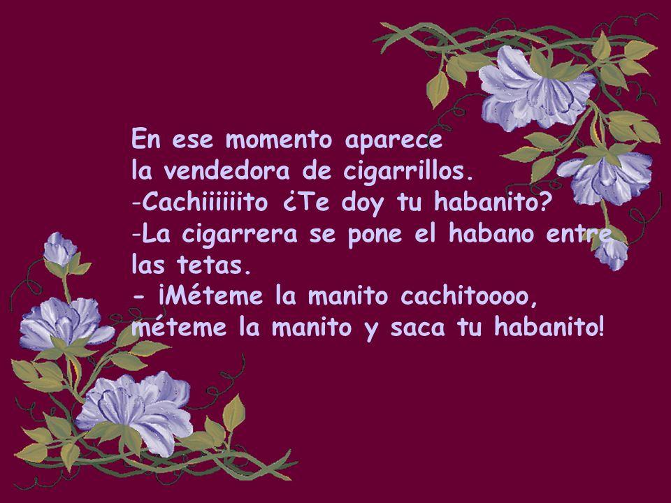 En ese momento aparece la vendedora de cigarrillos. Cachiiiiiito ¿Te doy tu habanito La cigarrera se pone el habano entre.