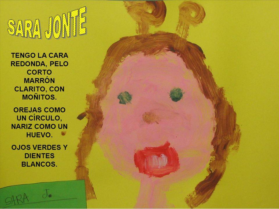 SARA JONTE TENGO LA CARA REDONDA, PELO CORTO MARRÓN CLARITO, CON MOÑITOS. OREJAS COMO UN CÍRCULO, NARIZ COMO UN HUEVO.