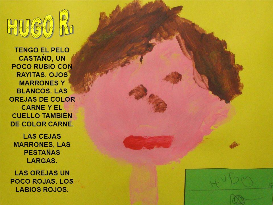 HUGO R. TENGO EL PELO CASTAÑO, UN POCO RUBIO CON RAYITAS. OJOS MARRONES Y BLANCOS. LAS OREJAS DE COLOR CARNE Y EL CUELLO TAMBIÉN DE COLOR CARNE.