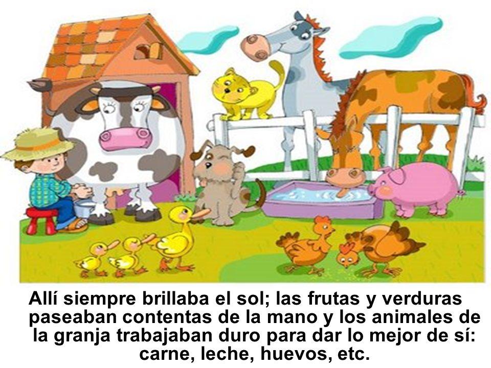 Allí siempre brillaba el sol; las frutas y verduras paseaban contentas de la mano y los animales de la granja trabajaban duro para dar lo mejor de sí: carne, leche, huevos, etc.