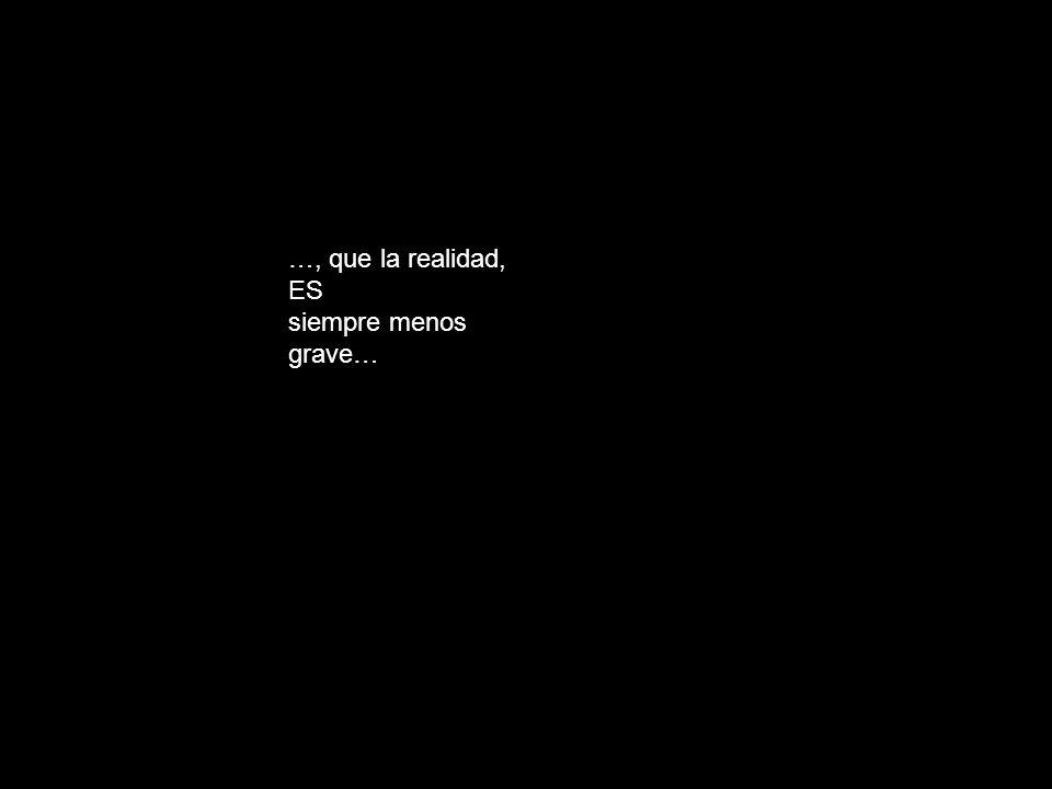 …, que la realidad, ES siempre menos grave…