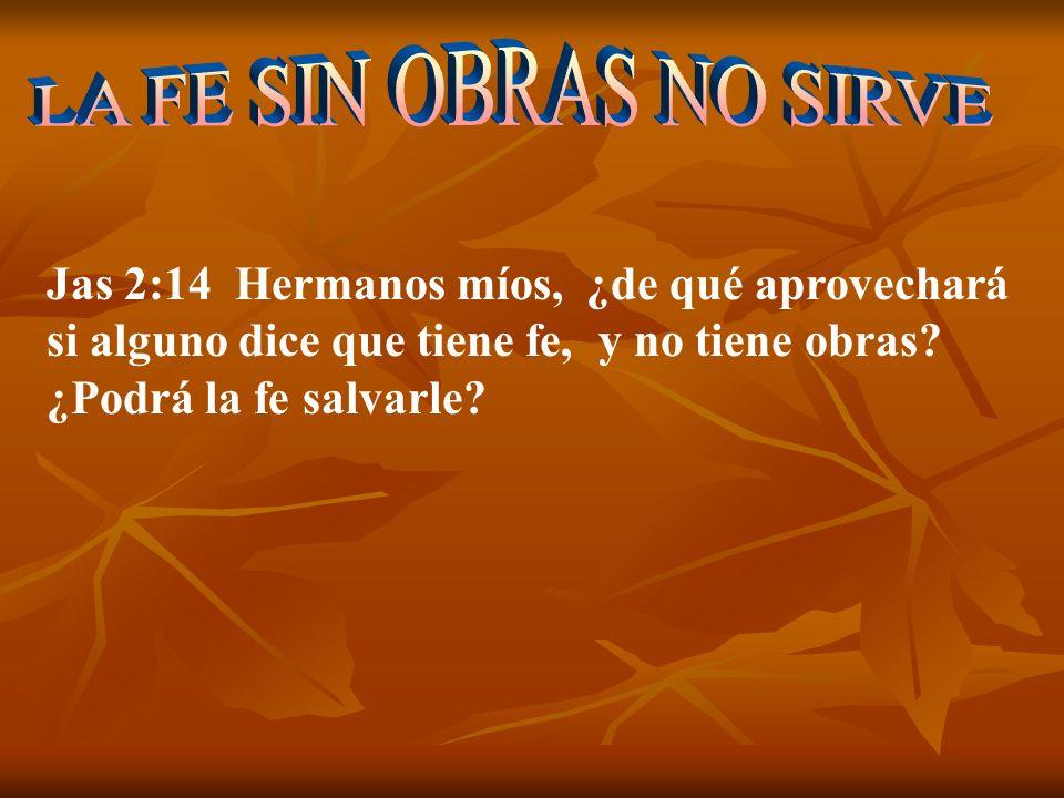 LA FE SIN OBRAS NO SIRVEJas 2:14 Hermanos míos, ¿de qué aprovechará si alguno dice que tiene fe, y no tiene obras.