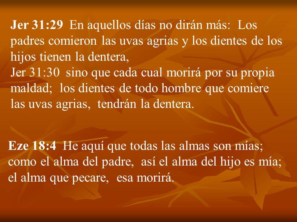 Jer 31:29 En aquellos días no dirán más: Los padres comieron las uvas agrias y los dientes de los hijos tienen la dentera,