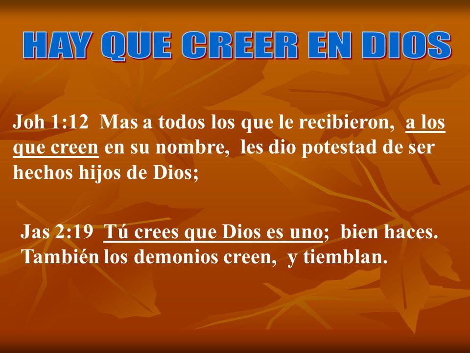 HAY QUE CREER EN DIOS Joh 1:12 Mas a todos los que le recibieron, a los que creen en su nombre, les dio potestad de ser hechos hijos de Dios;