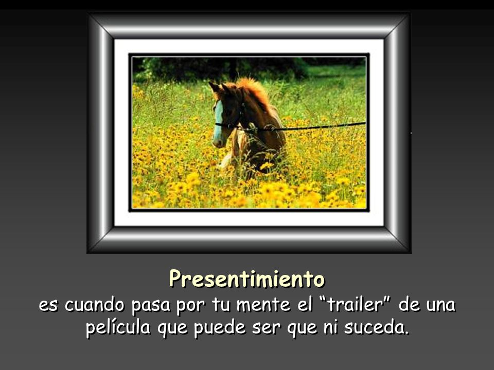 Presentimiento es cuando pasa por tu mente el trailer de una película que puede ser que ni suceda.