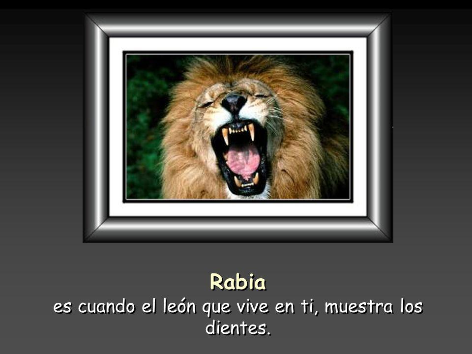 es cuando el león que vive en ti, muestra los dientes.