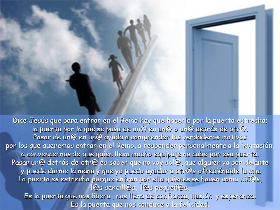 Dice Jesús que para entrar en el Reino hay que hacerlo por la puerta estrecha; la puerta por la que se pasa de un@ en un@ o un@ detrás de otr@.