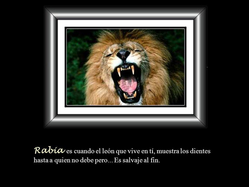 Rabia es cuando el león que vive en tí, muestra los dientes hasta a quien no debe pero...