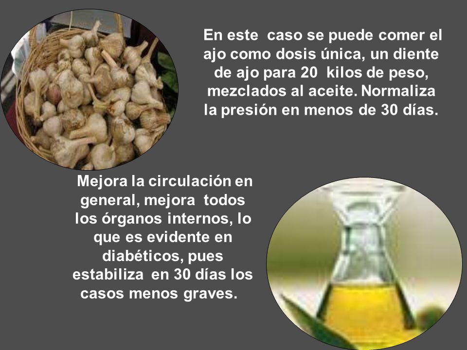 En este caso se puede comer el ajo como dosis única, un diente de ajo para 20 kilos de peso, mezclados al aceite. Normaliza la presión en menos de 30 días.