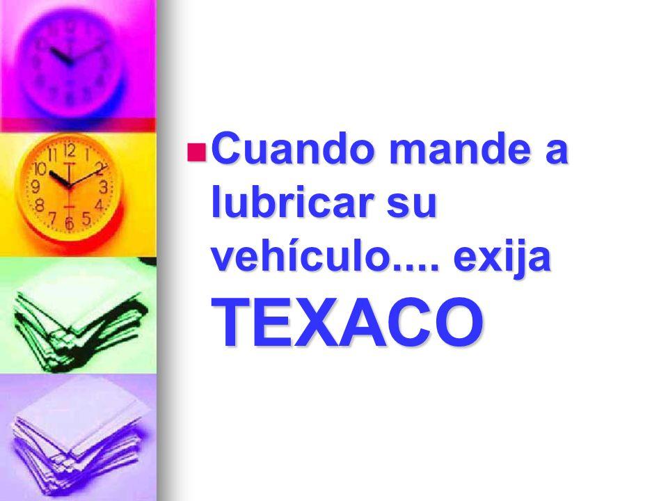 Cuando mande a lubricar su vehículo.... exija TEXACO
