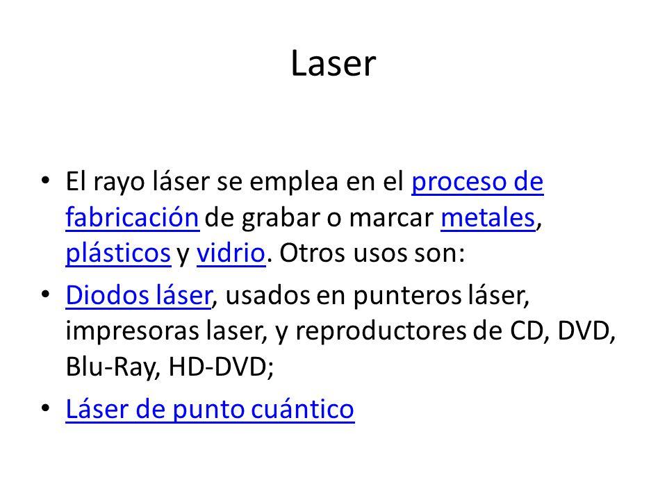 Laser El rayo láser se emplea en el proceso de fabricación de grabar o marcar metales, plásticos y vidrio. Otros usos son: