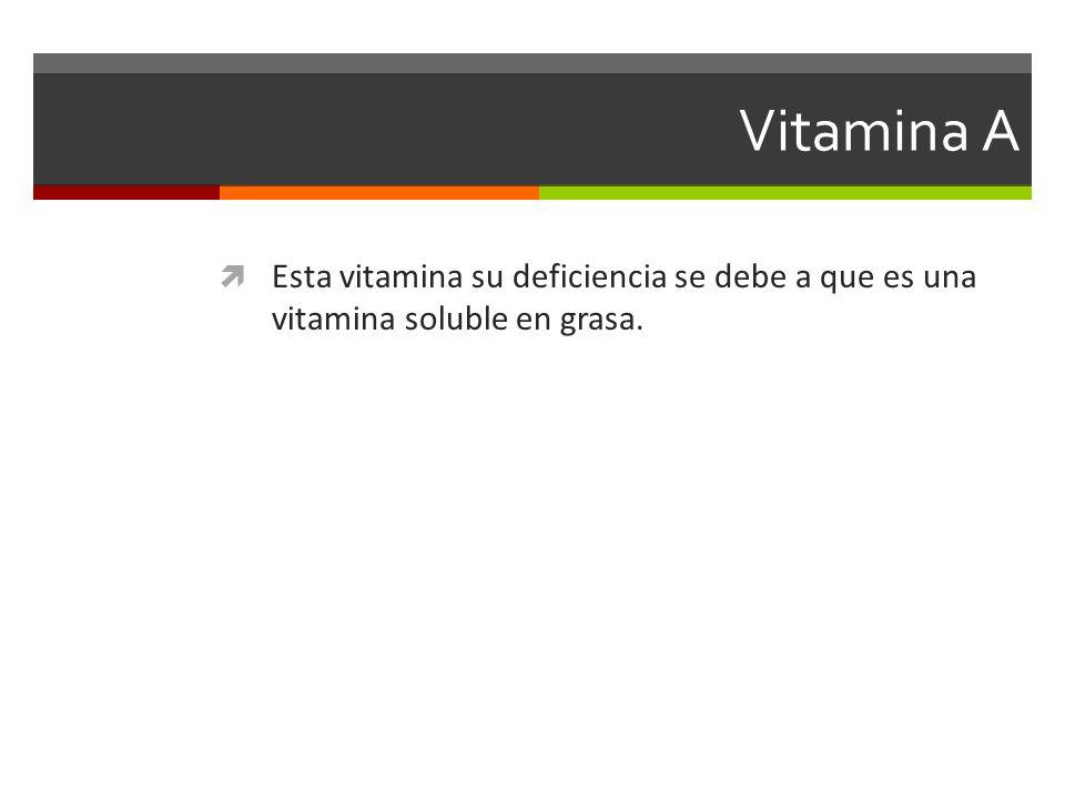 Vitamina A Esta vitamina su deficiencia se debe a que es una vitamina soluble en grasa.